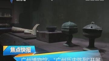 """广州博物馆:""""广州历史陈列""""开展"""