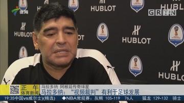 """马拉多纳:""""视频裁判""""有利于足球发展"""