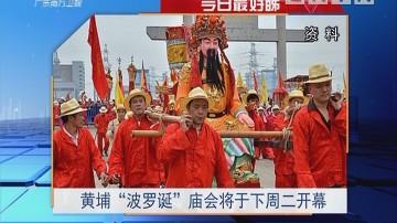 """今日最好睇:黄埔""""波罗诞""""庙会将于下周二开幕"""