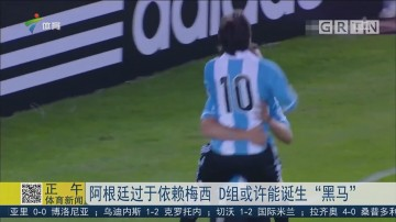 """阿根廷过于依赖梅西 D组或许能诞生""""黑马"""""""