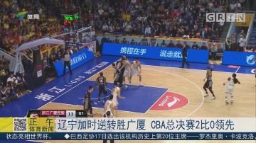 辽宁加时逆转胜广厦 CBA总决赛2比0领先