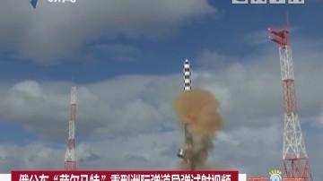 """俄公布""""萨尔马特""""重型洲际弹道导弹试射视频"""