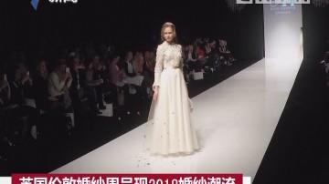 英国伦敦婚纱周呈现2018婚纱潮流