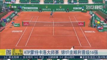 ATP蒙特卡诺大师赛  锦织圭顺利晋级16强