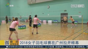 2018女子羽毛球赛在广州拉开帷幕