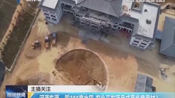 河源东源:毁300亩水田 农业开发项目成豪华度假村?