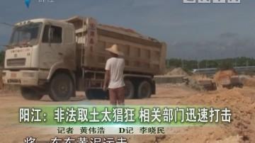 阳江:非法取土太猖狂 相关部门迅速打击