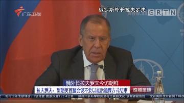 俄外长拉夫罗夫今访朝鲜 拉夫罗夫:望朝美首脑会谈不要以最后通牒方式结束