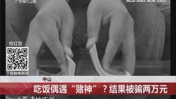 """中山:吃饭偶遇""""赌神"""" ?结果被骗两万元"""