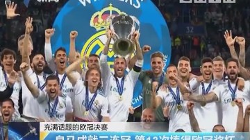 充满话题的欧冠决赛:皇马成就三连冠 第13次捧得欧冠奖杯