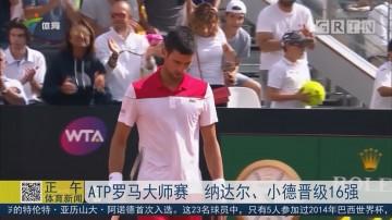 ATP罗马大师赛 纳达尔、小德晋级16强