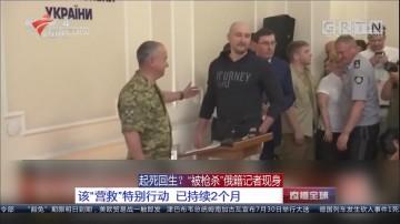 """起死回生?""""被枪杀""""俄籍记者现身:该""""营救""""特别行动 已持续2个月"""