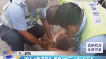 """佛山顺德:违法上路遇查车 司机""""拳王上身""""被刑拘"""
