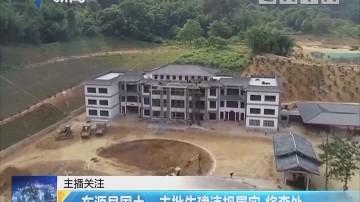 东源县国土:未批先建违规属实 将查处