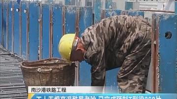 南沙港铁路工程:工人无惧高温酷暑考验 已完成预制T型梁268片