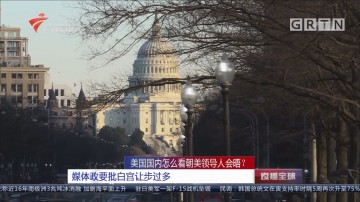 美国国内怎么看朝美领导人会晤?媒体政要批白宫让步过多