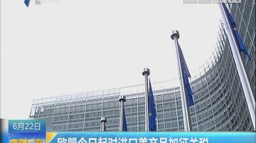 欧盟今日起对进口美产品加征关税