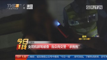 """深圳:女司机醉驾被查 当众向交警""""求抱抱"""""""
