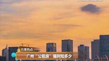 """广州""""公租房""""福利知多少"""