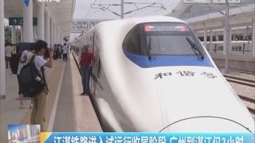 江湛铁路进入试运行收尾阶段 广州到湛江仅3小时