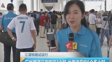 江湛铁路试运行:广州至湛江仅3小时 比普速节约5个多小时