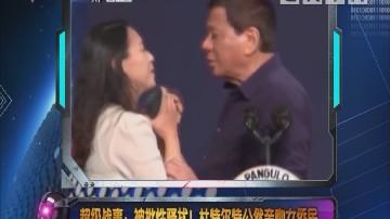 [2018-06-07]军晴剧无霸:超级战事:被批性骚扰!杜特尔特公然亲吻女侨民
