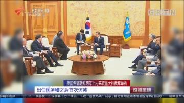 美国希望朝鲜两年半内采取重大核裁军举措:出任国务卿之后首次访韩