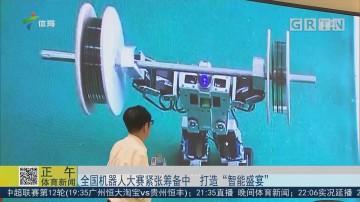 """全国机器人大赛紧张筹备中 打造""""智能盛宴"""""""