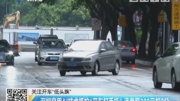 """关注开车""""低头族"""":深圳启用AI技术抓拍""""开车打手机"""" 违者罚300元扣2分"""