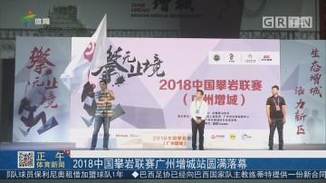 2018中国攀岩联赛广州增城站圆满落幕
