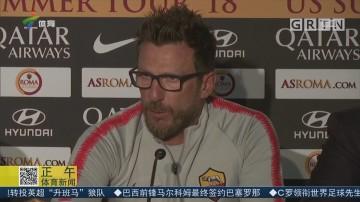 罗马备战国际冠军杯 迪弗朗西斯科回应转会新闻