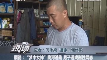"""顺德:""""梦中女神""""跳河逃跑 男子遇戏剧性网恋"""