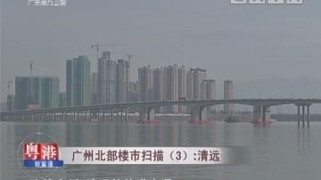 广州北部楼市扫描(3):清远