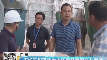 广东:不折不扣落实中央环保督察组交办案件