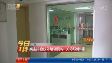广州:突击排查校外培训机构 关停取缔6家
