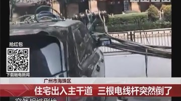 广州市海珠区:住宅出入主干道 三根电线杆突然倒了