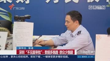 """深圳""""不见面审批"""":数据多跑路 群众少跑腿"""