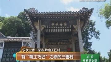 """乐享生活:探访 岭南工匠村 有""""精工巧匠""""之称的三善村"""