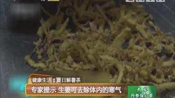 健康生活:夏日解暑茶 专家提示 生姜可去除体内的寒气