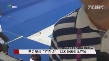 """世界纪录""""广东造"""" 刘湘50米仰泳夺冠"""