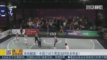 绝地翻盘!中国三对三男篮加时绝杀夺金!