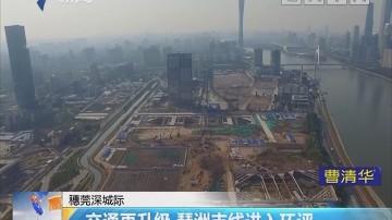穗莞深城际:交通再升级 琶洲支线进入环评