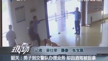 韶关:男子到交警队办理业务 却因酒驾被捉拿