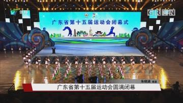 广东省第十五届运动会圆满闭幕