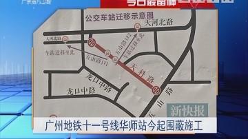 今日最留神:广州地铁十一号线华师站今起围蔽施工