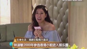 乐享生活:港剧女配角大盘点 林淑敏2000年参选香港小姐进入娱乐圈