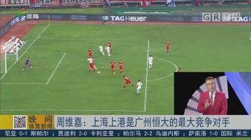 周维嘉:上海上港是广州恒大的最大竞争对手