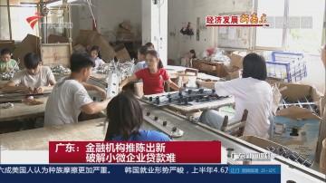 广东:金融机构推陈出新 破解小微企业贷款难