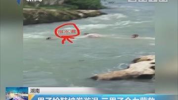 湖南:男子捡鞋被卷旋涡 三男子合力营救