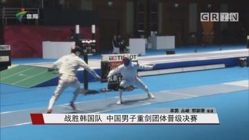 战胜韩国队 中国男子重剑团体晋级决赛